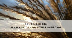 Como Lidar Com Pensamentos Negativos E Ansiedade